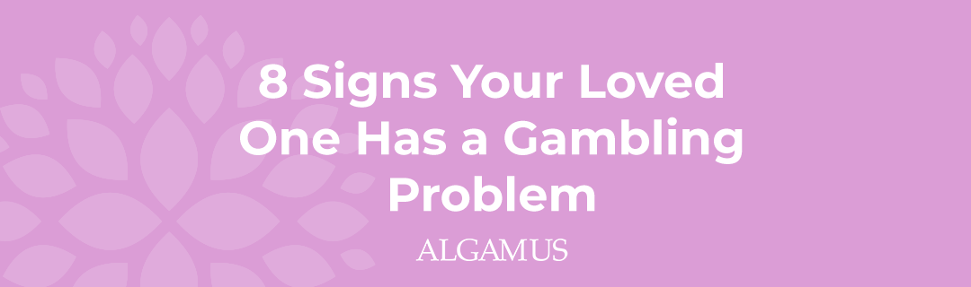 8 Signs Your Loved One Has a Gambling Problem