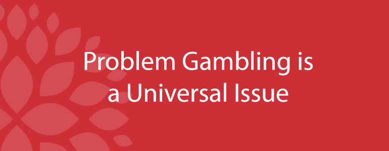 Problem gambling is a universal issue